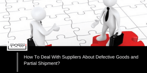 How To Deal With Suppliers About Defective Goods and Partial Shipment?
